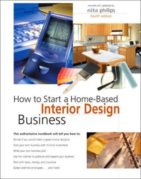 how to open an interior design business how to start a home based interior design business by nita b phillips 9780762738779
