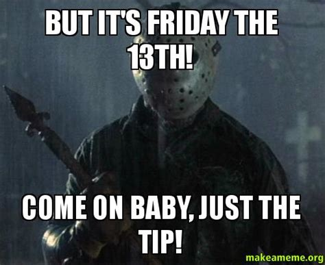 Just The Tip Meme - but it s friday the 13th come on baby just the tip make a meme