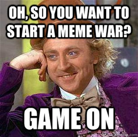 Game On Meme - oh so you want to start a meme war game on condescending wonka quickmeme