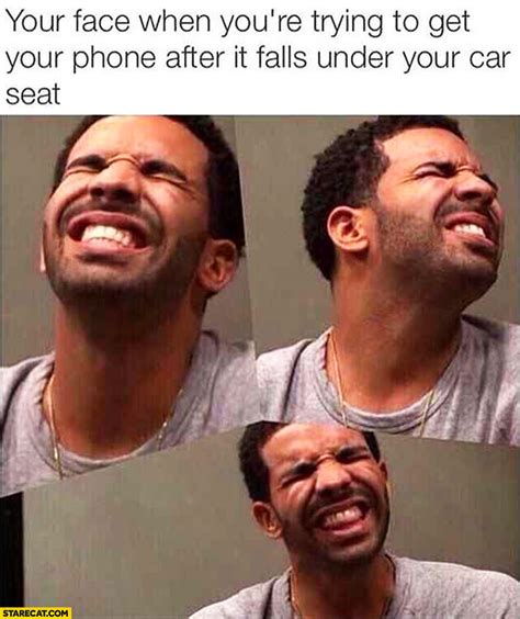 Meme Phone Falling On Face - your face when you re trying to get your phone after it falls under your car seat drake