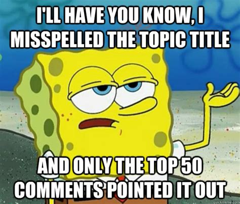Misspelled Memes - i ll have you know i misspelled the topic title and only the top 50 comments pointed it out