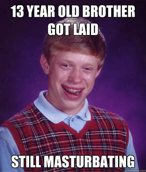 Masturbating Memes - 13 year old brother got laid still masturbating caption 3 goes here bad luck brian quickmeme