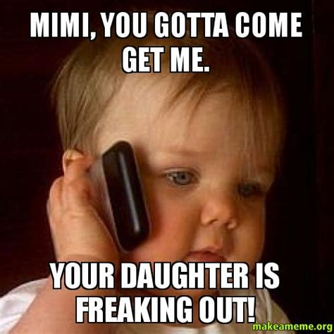 Mimi Meme - mimi you gotta come get me your daughter is freaking out make a meme