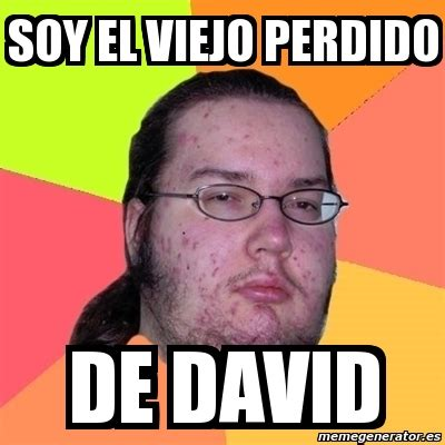 Memes De David - meme friki soy el viejo perdido de david 2096075