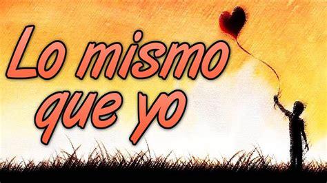 Lo Mismo Que Yo (canción Para Dedicar)
