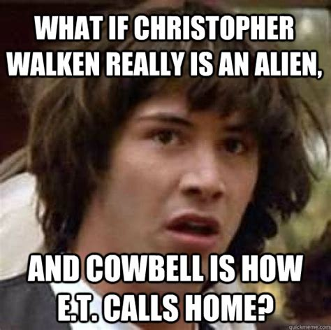 Christopher Walken Memes - what if christopher walken really is an alien and cowbell is how e t calls home conspiracy