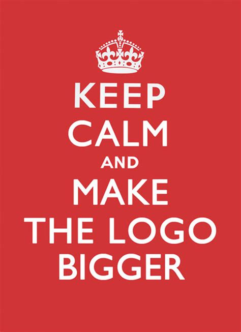 keep calm and make the logo bigger art and design inspiration from around the world