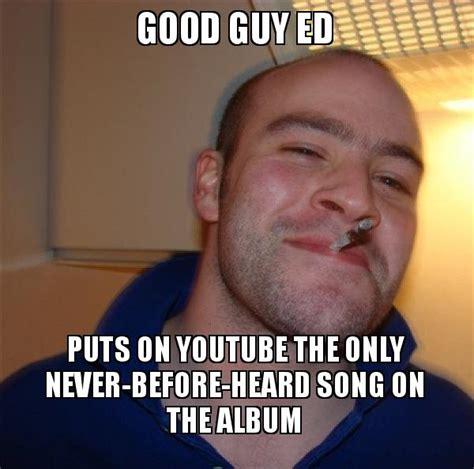 Good Guy Meme Generator - good guy ed puts on youtube the only never before heard song on the album good guy greg make