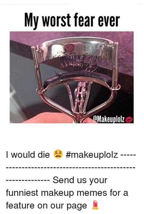 Funniest Memes Ever - my worst fear ever omakeuplolz i would die makeuplolz send us
