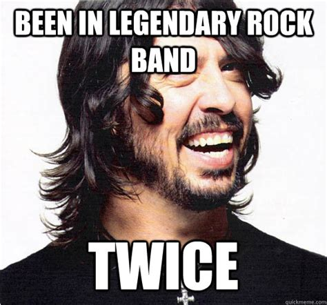 Dave Grohl Memes - been in legendary rock band twice dave grohl quickmeme