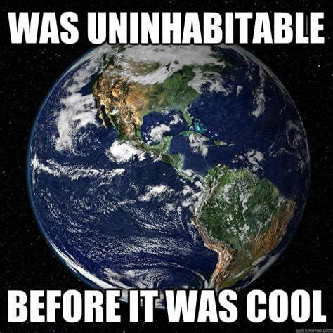 Earth Meme - was uninhabitable before it was cool hipster earth quickmeme