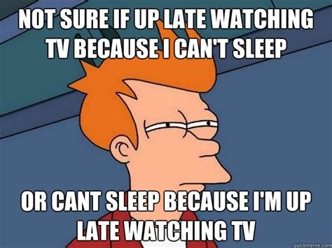Can T Sleep Memes - not sure if up late watching tv because i can t sleep or cant sleep because i m up late watching
