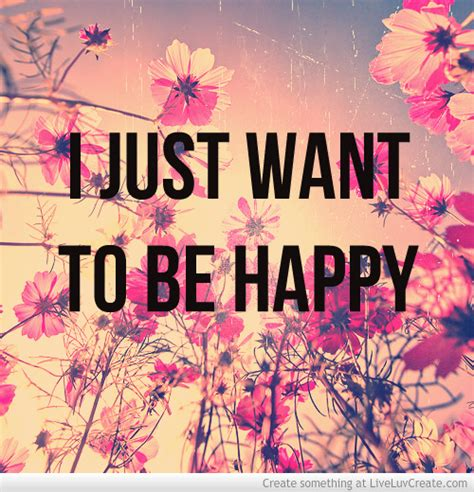 I Just Want To Be Happy Again Quotes Quotesgram