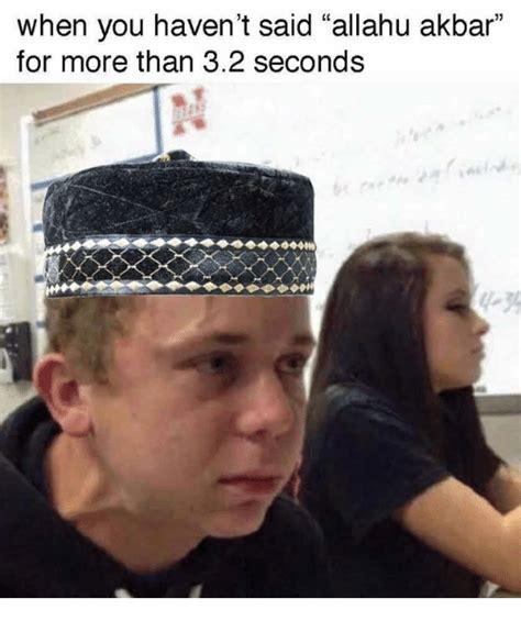 Allahu Akbar Memes - when you haven t said allahu akbar for more than 32 seconds allahu akbar meme on sizzle