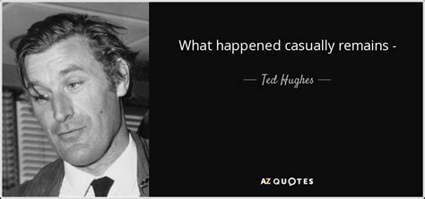 Enjoy ted hughes famous quotes. Ted Hughes quote: What happened casually remains