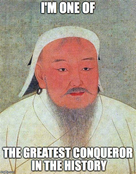 Genghis Khan Memes - genghis khan is one of the greatest conqueror in the history imgflip