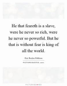 He that feareth is a slave, were he never so rich, were he ...