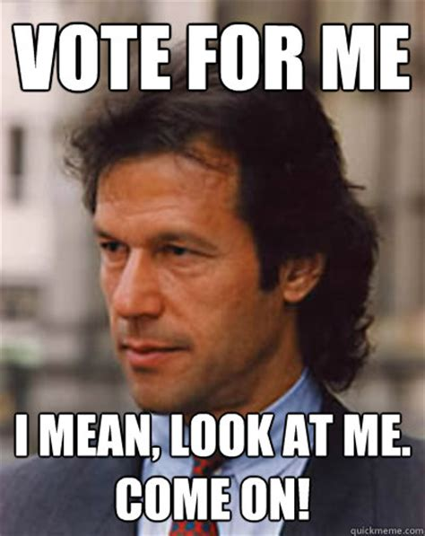 Meme Vote - vote for me i mean look at me come on imran khan for pakistan quickmeme