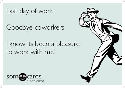 Last Day Of Work Meme - last day of work goodbye coworkers i know its been a pleasure to work with me workplace ecard