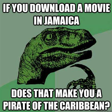 Funny Memes Download - if you download a movie in jamaica does that make you a pirate of the caribbean philosoraptor