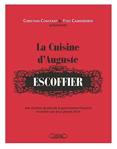 livre cuisine escoffier la cuisine d 39 auguste escoffier de christian constant et