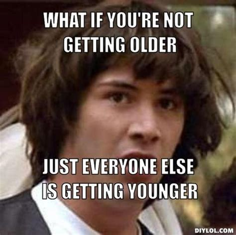 Getting Old Meme - youre getting old meme