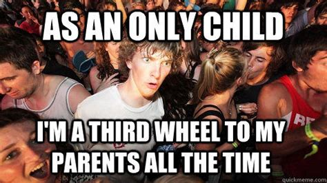 Only Child Meme - as an only child i m a third wheel to my parents all the time sudden clarity clarence quickmeme
