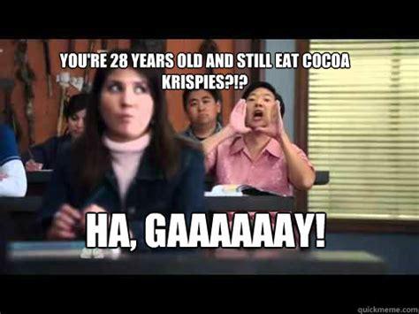 Gaaaaaay Meme - you re 28 years old and still eat cocoa krispies ha gaaaaaay senor chang quickmeme