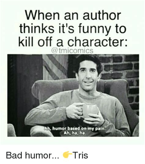 Funny Character Memes - when an author thinks it s funny to kill off a character ab humor based on my pain ah ha ha bad