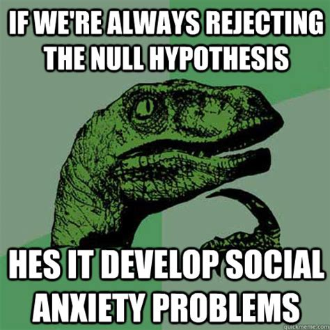 Meme Hypothesis - if we re always rejecting the null hypothesis hes it develop social anxiety problems
