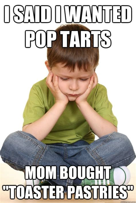 Poptarts Meme - i said i wanted pop tarts mom bought quot toaster pastries quot first grade problems quickmeme
