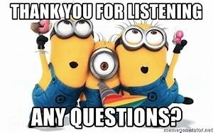 Thank you for listening any questions? - minions minions ...