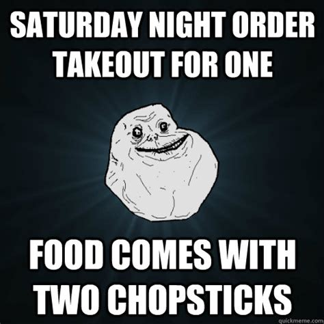 Saturday Night Meme - saturday night order takeout for one food comes with two chopsticks forever alone quickmeme