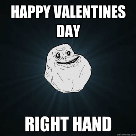 Happy Valentines Day Meme - happy valentines day right hand forever alone quickmeme