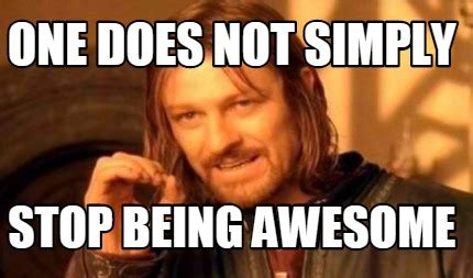 Memes About Being Awesome - meme creator one does not simply stop being awesome meme generator at memecreator org