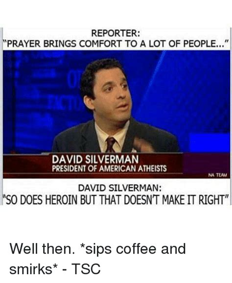 David Silverman Meme - reporter prayer brings comfort to a lot of people david silverman president of american atheists