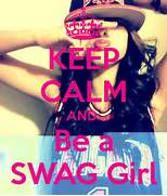 KEEP CALM AND Be A SWAG Girl