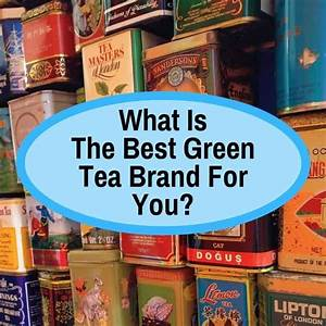 Best Green Tea Brand  Depending On Your Preference