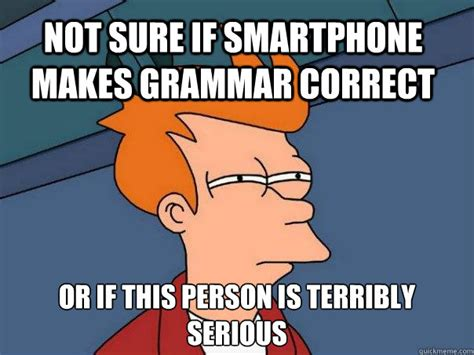 Correct Grammar Meme - not sure if smartphone makes grammar correct or if this person is terribly serious futurama