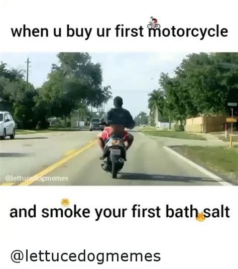 Funny Biker Memes - when u buy ur first motorcycle ogmemes and smoke your first bath salt funny meme on sizzle