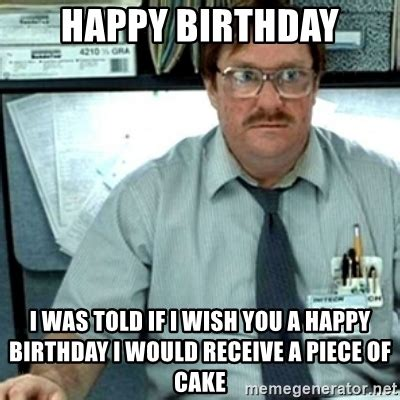 Office Space Birthday Meme - happy birthday i was told if i wish you a happy birthday i would receive a piece of cake