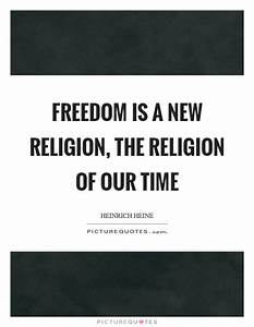 Freedom is a new religion, the religion of our time ...