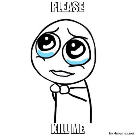 Please Kill Me Meme - please guy kill me know your meme