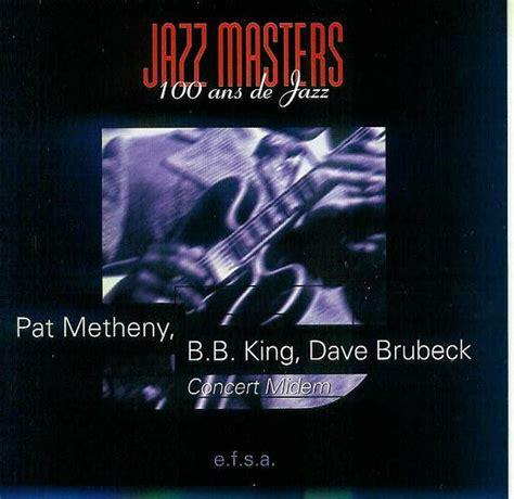 pat metheny jazz masters 100 ans de jazz concert midem with b b king dave brubeck reviews
