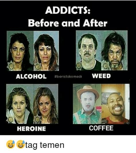Heroin Addict Meme - addicts before and after alcohol baristokomedi weed coffee heroine tag temen heroin meme on