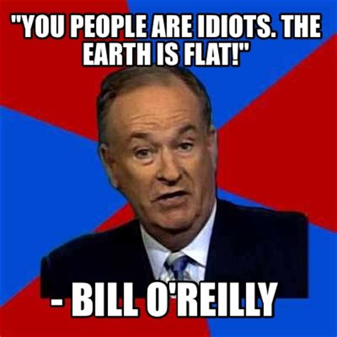 Bill O Reilly Meme - meme creator quot you people are idiots the earth is flat quot bill o reilly meme generator at