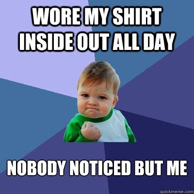 Inside Out Memes - wore my shirt inside out all day nobody noticed but me success kid quickmeme