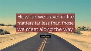 Mark Twain Quote   U201chow Far We Travel In Life Matters Far