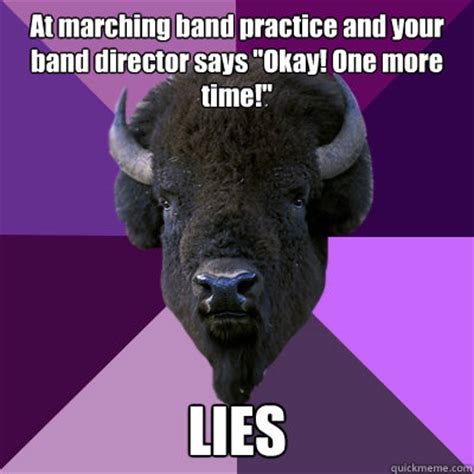 Band Practice Meme - at marching band practice and your band director says quot okay one more time quot lies band buffalo