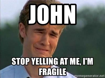 James Van Der Meme - john stop yelling at me i m fragile james van der beek meme generator